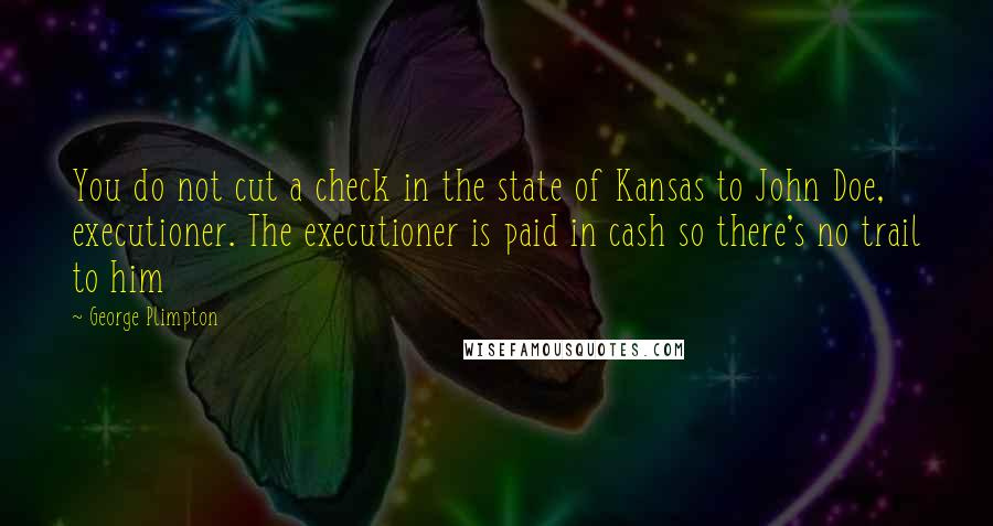 George Plimpton quotes: You do not cut a check in the state of Kansas to John Doe, executioner. The executioner is paid in cash so there's no trail to him