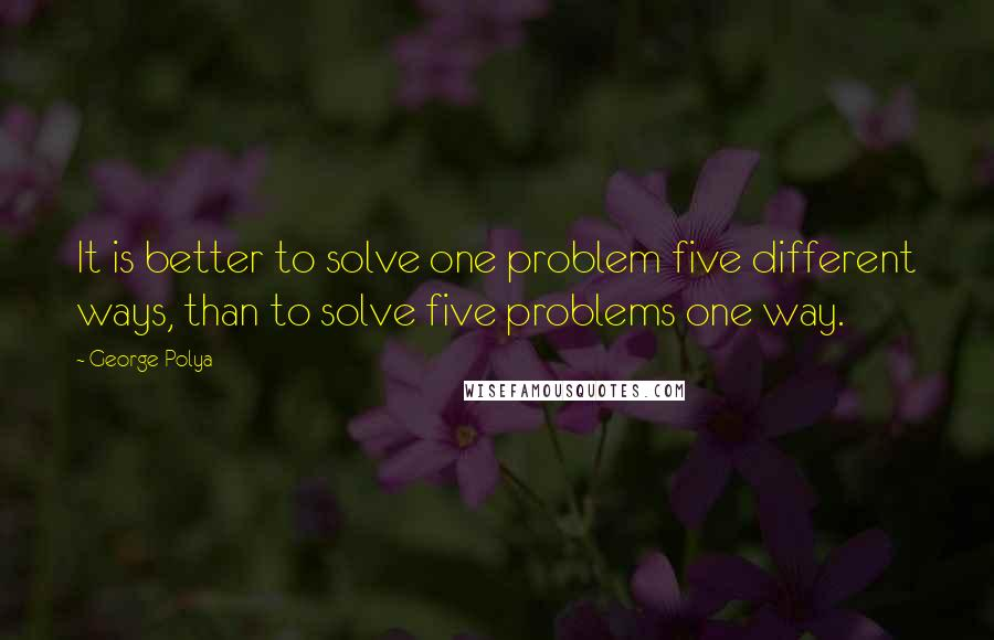 George Polya quotes: It is better to solve one problem five different ways, than to solve five problems one way.