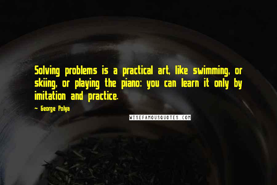 George Polya quotes: Solving problems is a practical art, like swimming, or skiing, or playing the piano: you can learn it only by imitation and practice.