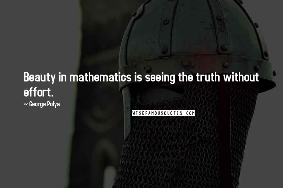 George Polya quotes: Beauty in mathematics is seeing the truth without effort.