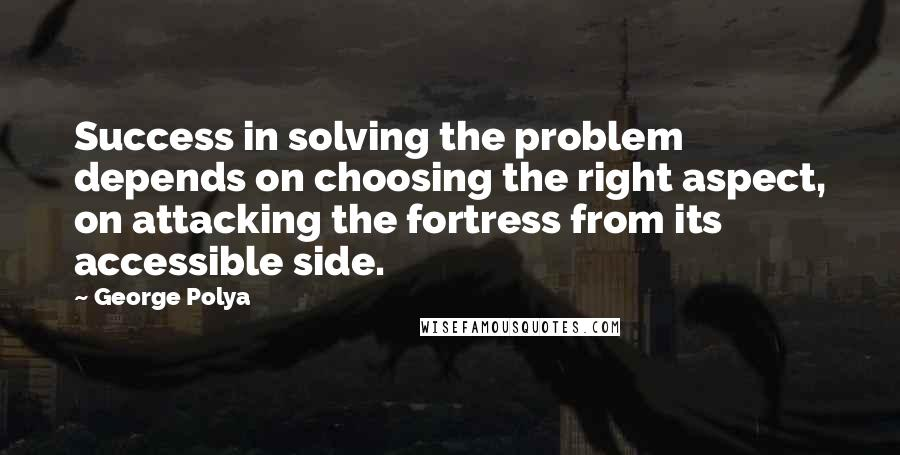 George Polya quotes: Success in solving the problem depends on choosing the right aspect, on attacking the fortress from its accessible side.