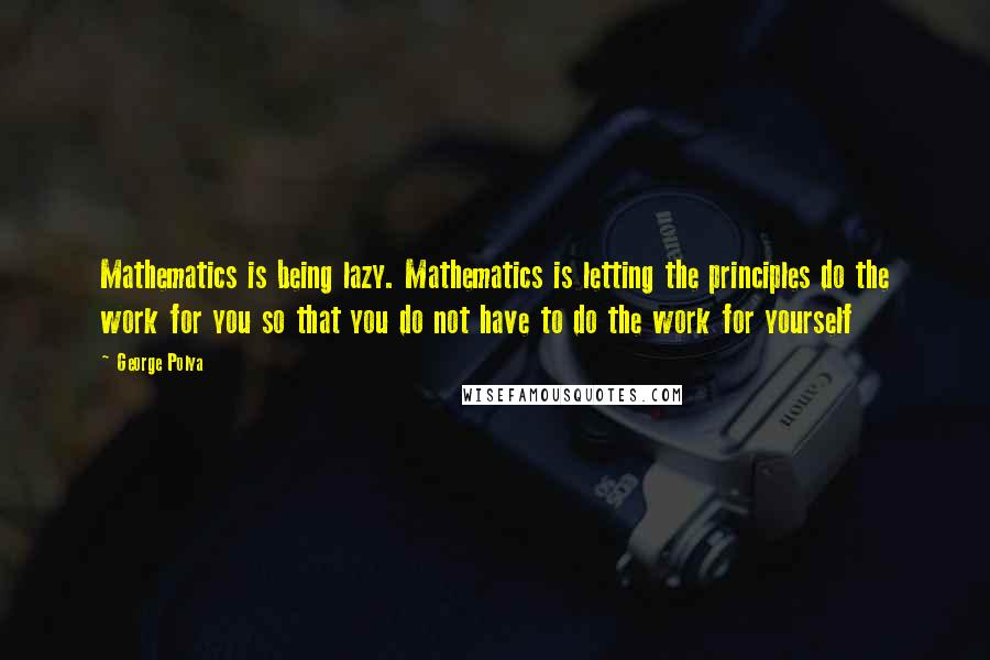 George Polya quotes: Mathematics is being lazy. Mathematics is letting the principles do the work for you so that you do not have to do the work for yourself