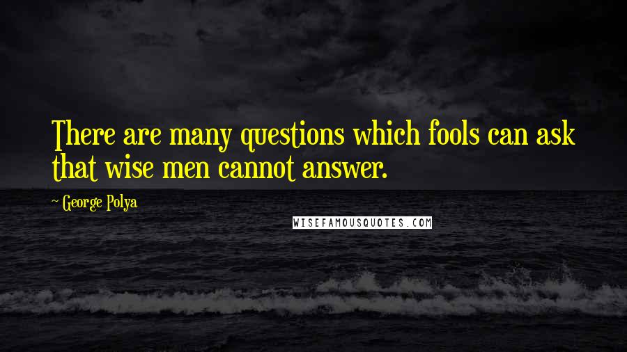George Polya quotes: There are many questions which fools can ask that wise men cannot answer.