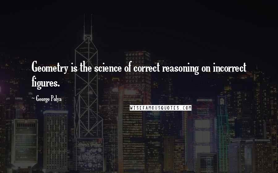 George Polya quotes: Geometry is the science of correct reasoning on incorrect figures.