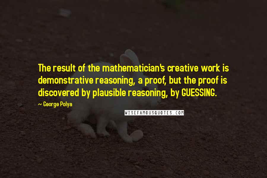 George Polya quotes: The result of the mathematician's creative work is demonstrative reasoning, a proof, but the proof is discovered by plausible reasoning, by GUESSING.