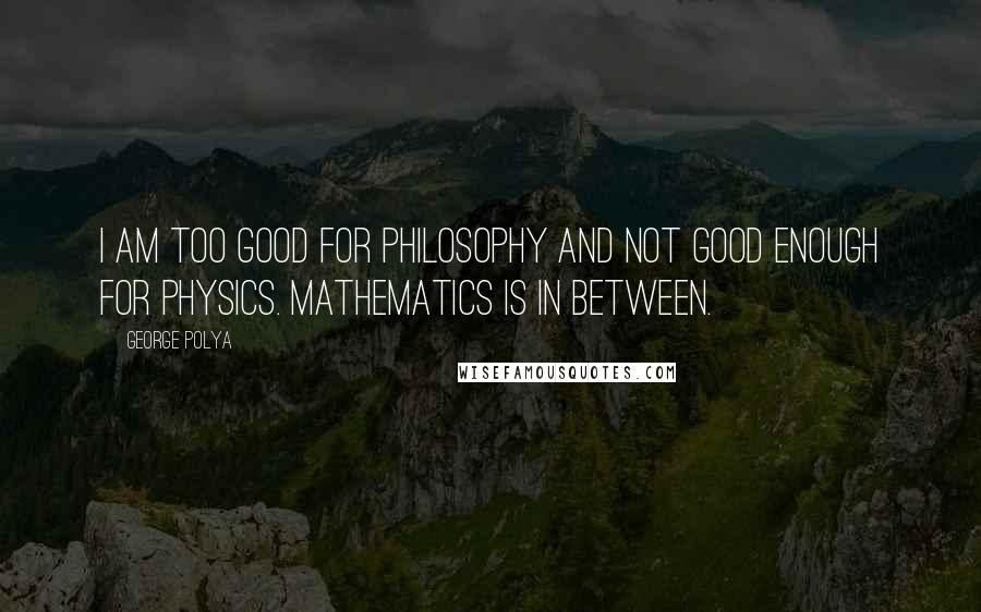 George Polya quotes: I am too good for philosophy and not good enough for physics. Mathematics is in between.
