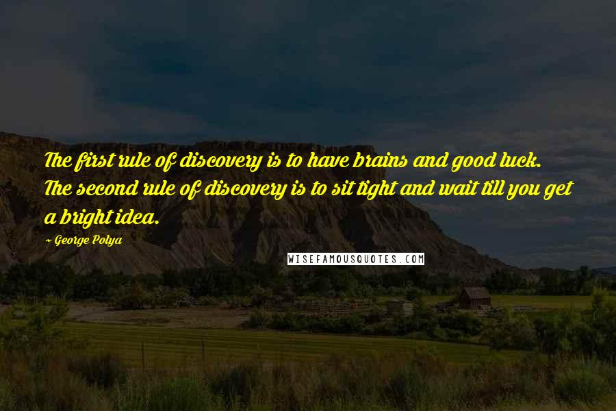 George Polya quotes: The first rule of discovery is to have brains and good luck. The second rule of discovery is to sit tight and wait till you get a bright idea.
