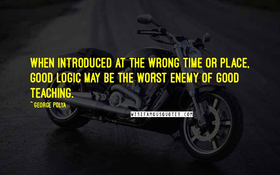 George Polya quotes: When introduced at the wrong time or place, good logic may be the worst enemy of good teaching.