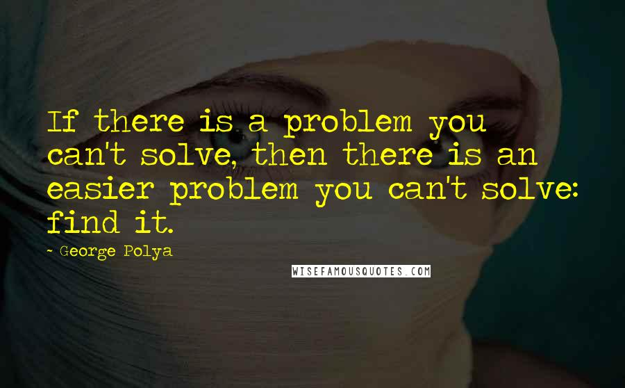 George Polya quotes: If there is a problem you can't solve, then there is an easier problem you can't solve: find it.
