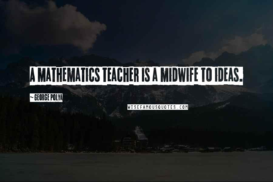 George Polya quotes: A mathematics teacher is a midwife to ideas.