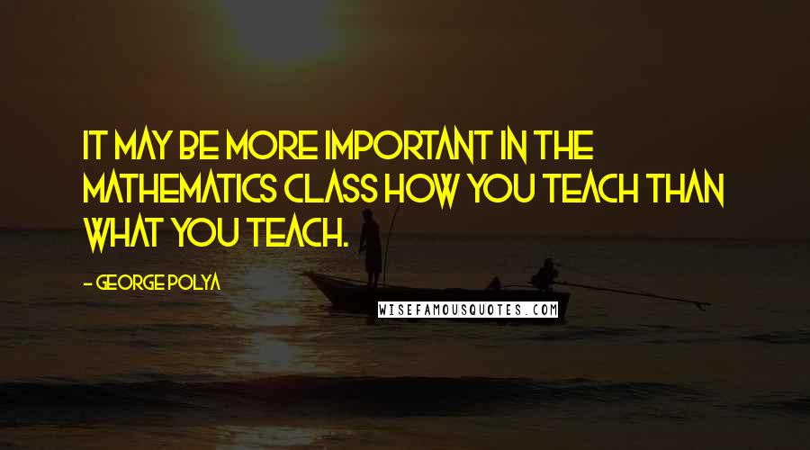 George Polya quotes: It may be more important in the mathematics class how you teach than what you teach.