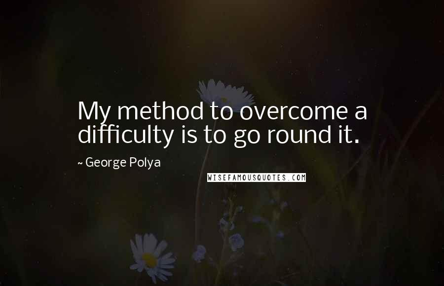 George Polya quotes: My method to overcome a difficulty is to go round it.