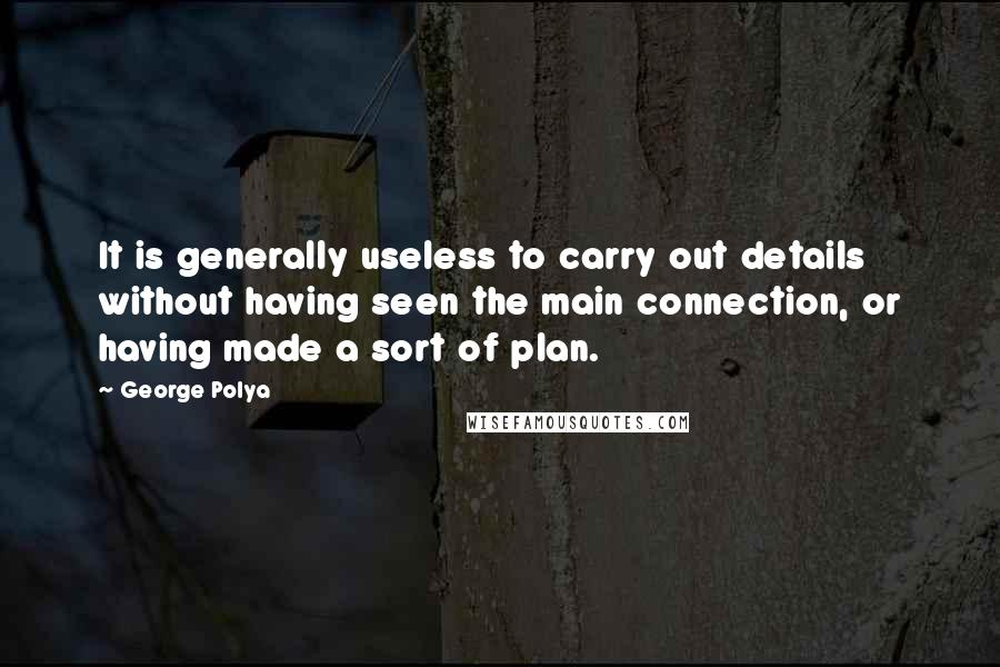 George Polya quotes: It is generally useless to carry out details without having seen the main connection, or having made a sort of plan.