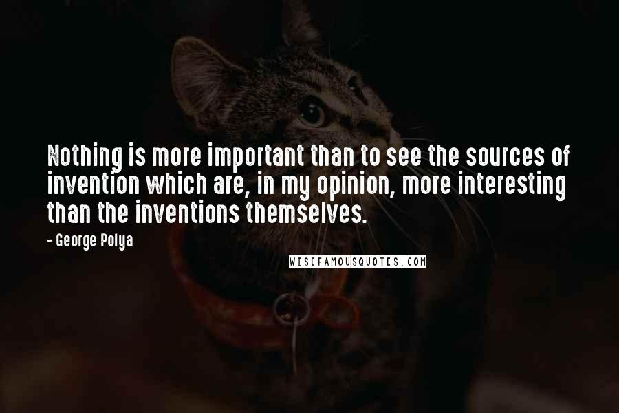 George Polya quotes: Nothing is more important than to see the sources of invention which are, in my opinion, more interesting than the inventions themselves.