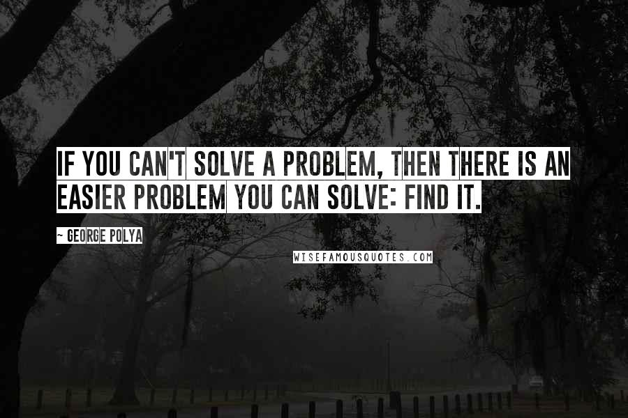George Polya quotes: If you can't solve a problem, then there is an easier problem you can solve: find it.