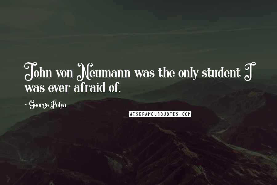 George Polya quotes: John von Neumann was the only student I was ever afraid of.