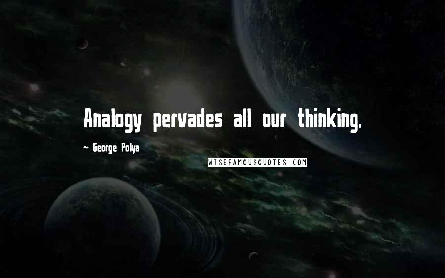 George Polya quotes: Analogy pervades all our thinking,