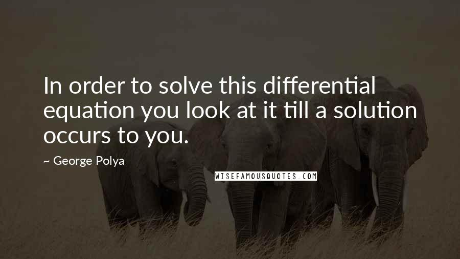 George Polya quotes: In order to solve this differential equation you look at it till a solution occurs to you.
