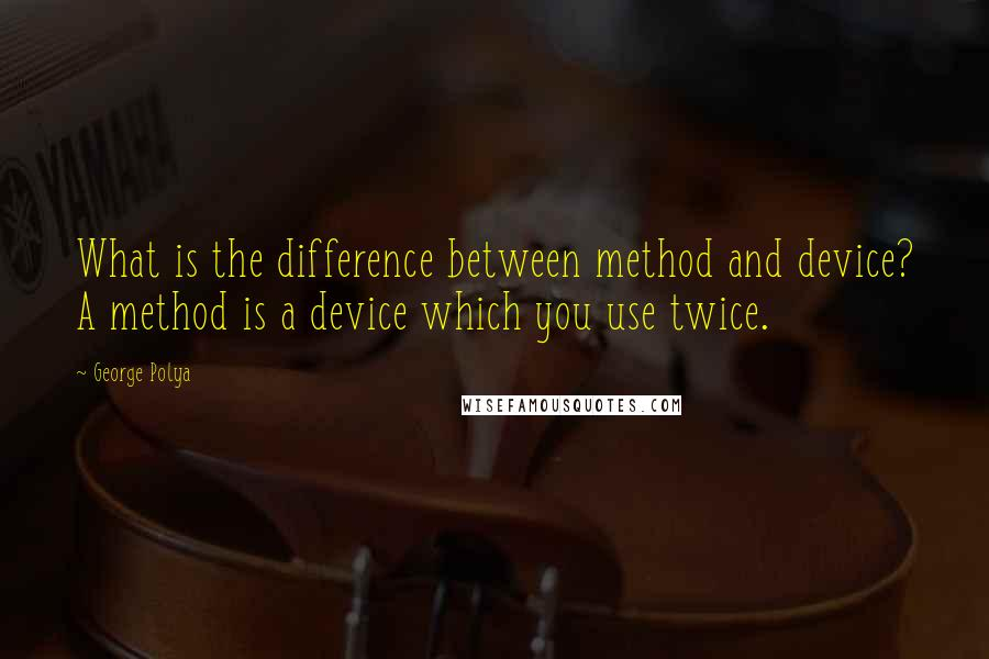 George Polya quotes: What is the difference between method and device? A method is a device which you use twice.