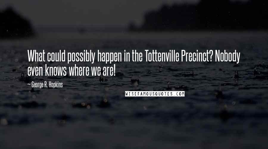 George R. Hopkins quotes: What could possibly happen in the Tottenville Precinct? Nobody even knows where we are!