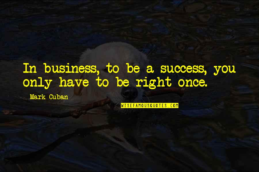 George Reid Quotes By Mark Cuban: In business, to be a success, you only