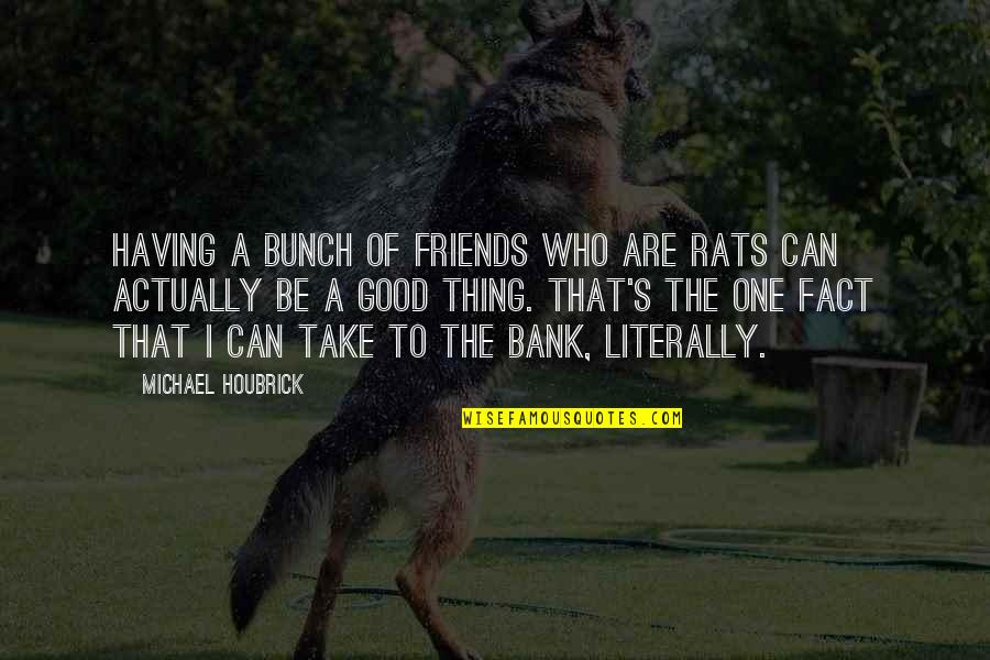 George Reid Quotes By Michael Houbrick: Having a bunch of friends who are rats