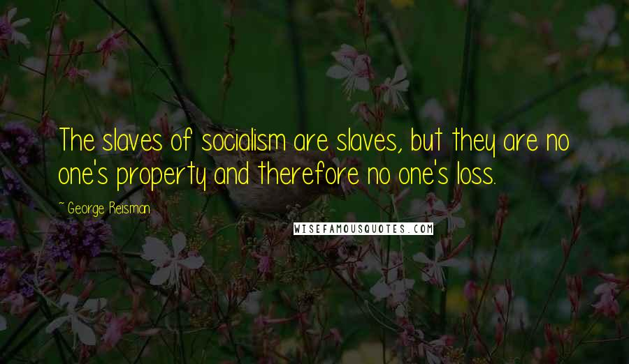 George Reisman quotes: The slaves of socialism are slaves, but they are no one's property and therefore no one's loss.