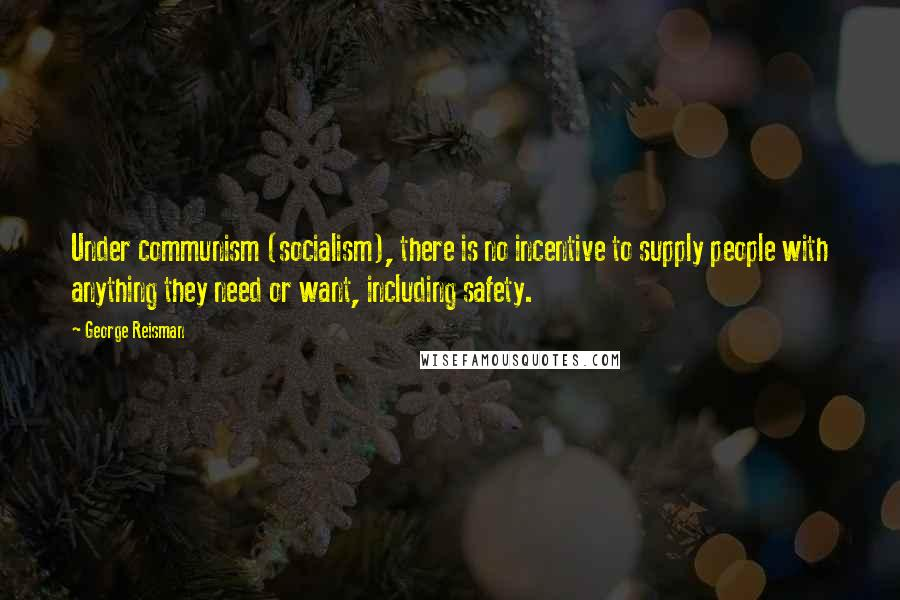 George Reisman quotes: Under communism (socialism), there is no incentive to supply people with anything they need or want, including safety.