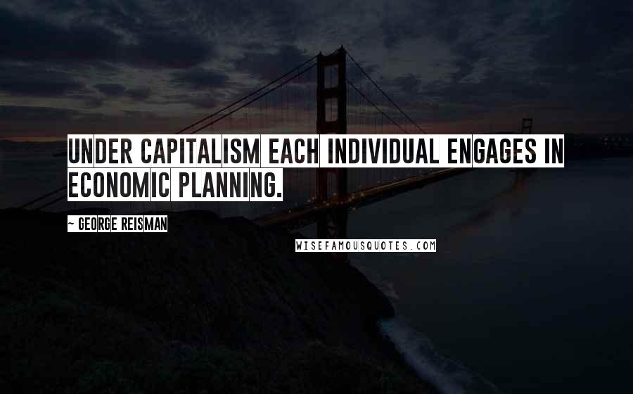 George Reisman quotes: Under capitalism each individual engages in economic planning.