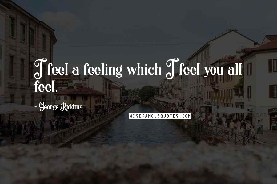 George Ridding quotes: I feel a feeling which I feel you all feel.