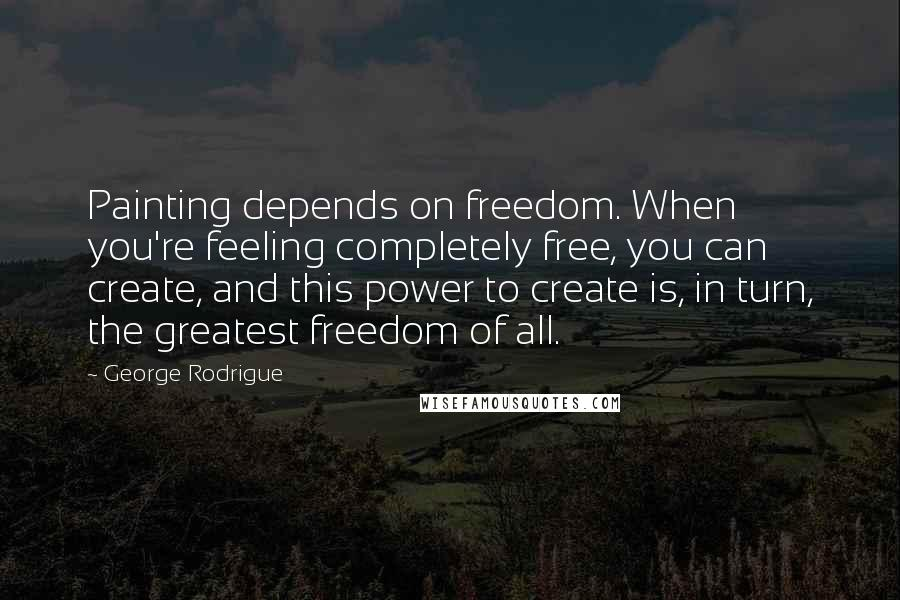 George Rodrigue quotes: Painting depends on freedom. When you're feeling completely free, you can create, and this power to create is, in turn, the greatest freedom of all.
