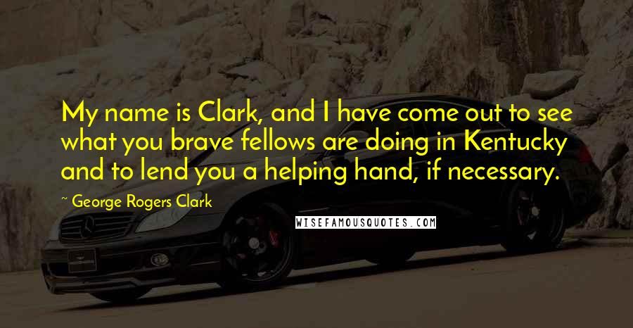 George Rogers Clark quotes: My name is Clark, and I have come out to see what you brave fellows are doing in Kentucky and to lend you a helping hand, if necessary.