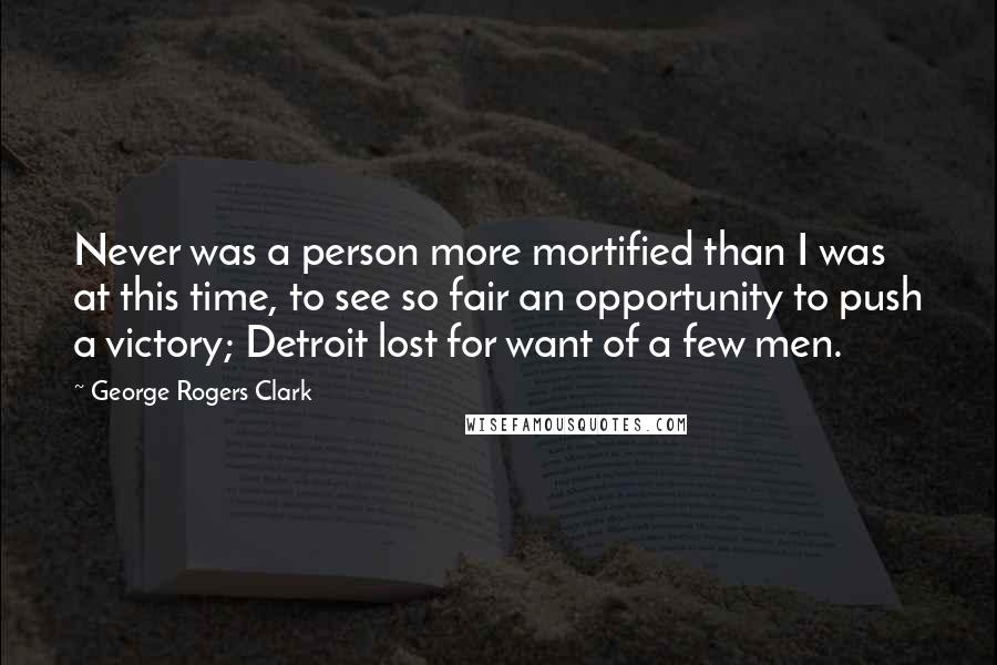 George Rogers Clark quotes: Never was a person more mortified than I was at this time, to see so fair an opportunity to push a victory; Detroit lost for want of a few men.