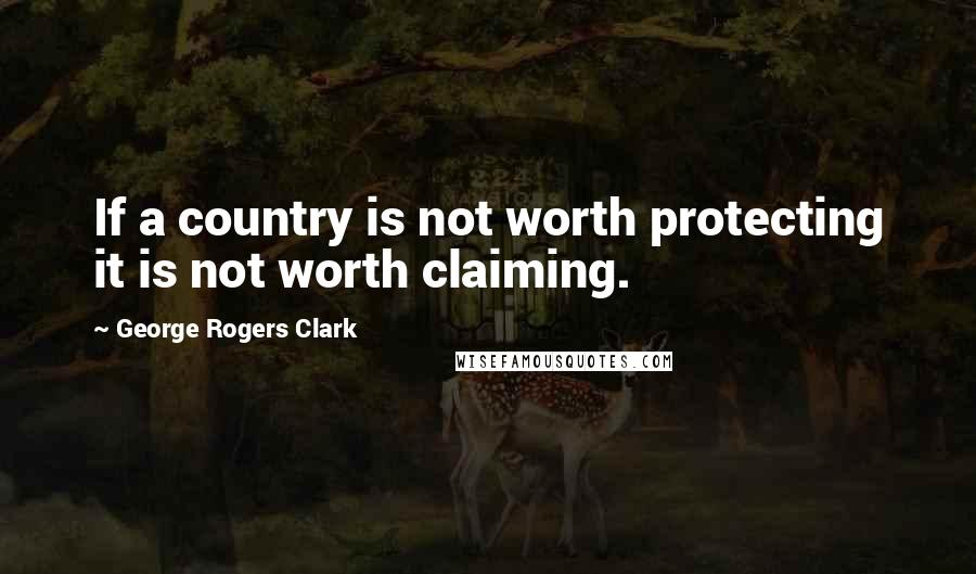 George Rogers Clark quotes: If a country is not worth protecting it is not worth claiming.