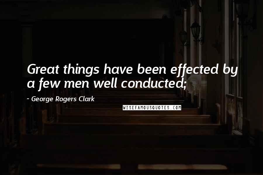 George Rogers Clark quotes: Great things have been effected by a few men well conducted;