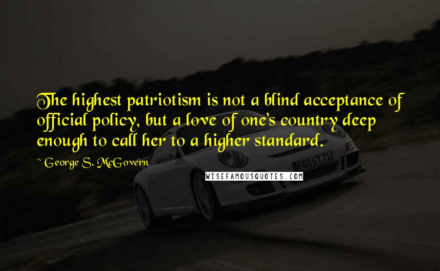 George S. McGovern quotes: The highest patriotism is not a blind acceptance of official policy, but a love of one's country deep enough to call her to a higher standard.