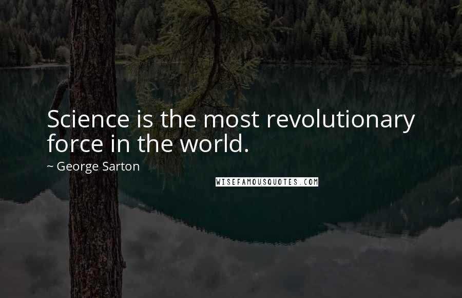 George Sarton quotes: Science is the most revolutionary force in the world.