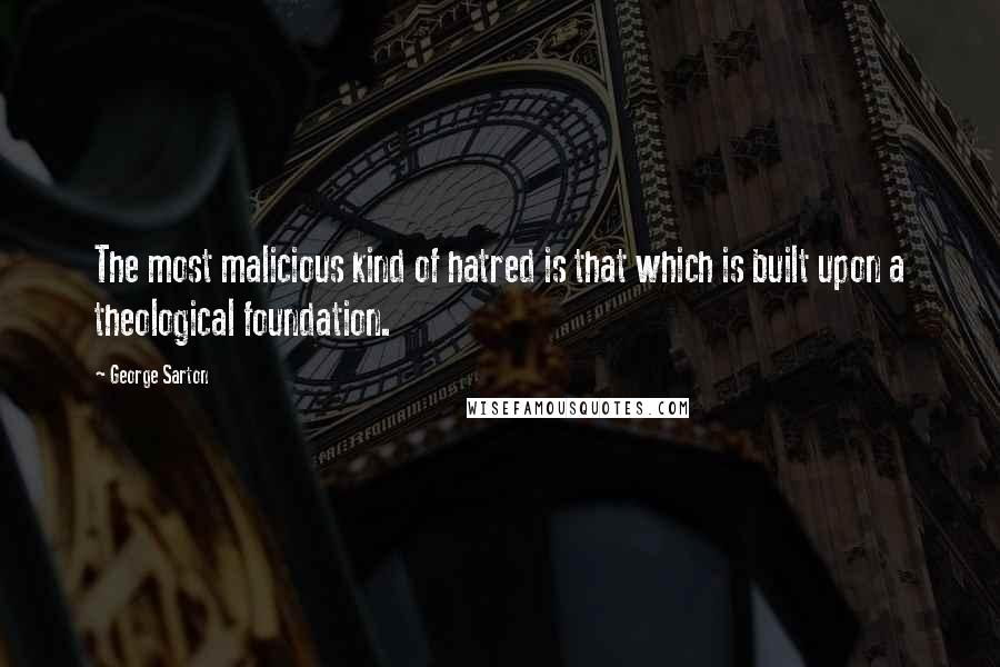 George Sarton quotes: The most malicious kind of hatred is that which is built upon a theological foundation.