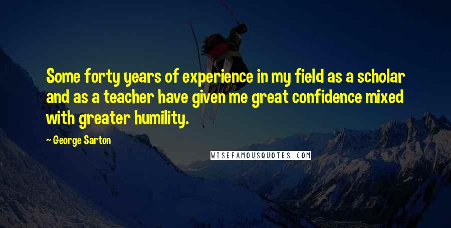 George Sarton quotes: Some forty years of experience in my field as a scholar and as a teacher have given me great confidence mixed with greater humility.