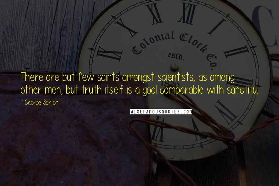 George Sarton quotes: There are but few saints amongst scientists, as among other men, but truth itself is a goal comparable with sanctity.