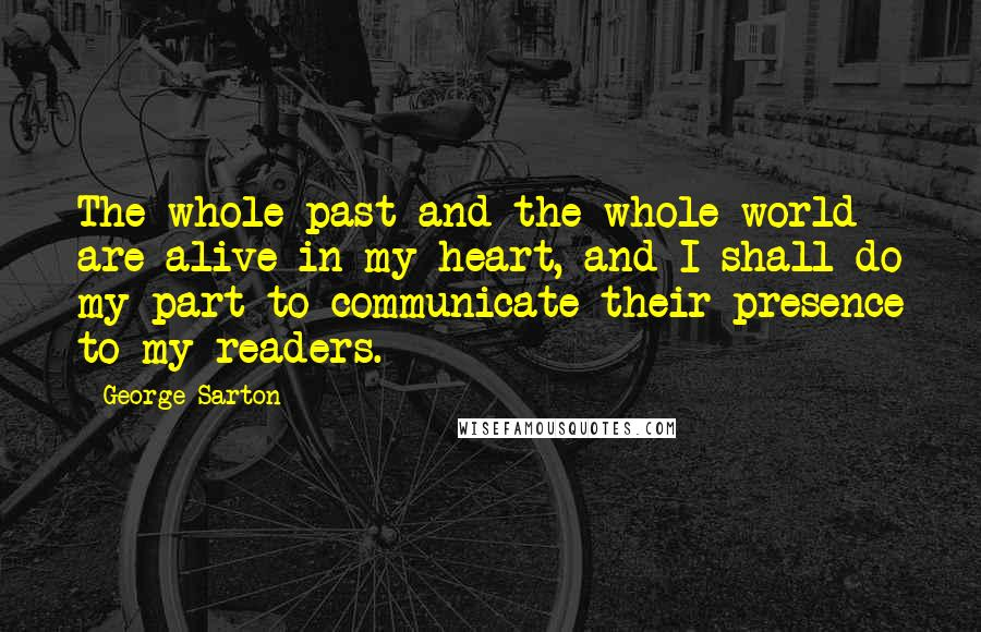 George Sarton quotes: The whole past and the whole world are alive in my heart, and I shall do my part to communicate their presence to my readers.