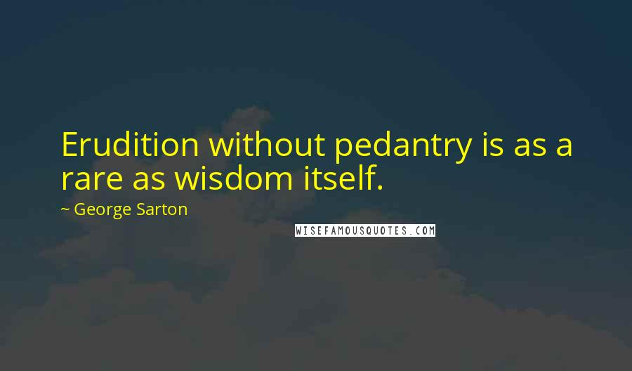 George Sarton quotes: Erudition without pedantry is as a rare as wisdom itself.