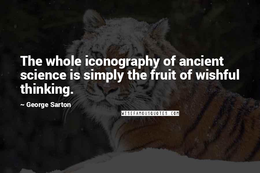 George Sarton quotes: The whole iconography of ancient science is simply the fruit of wishful thinking.