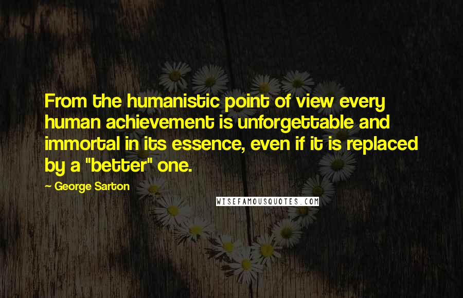 "George Sarton quotes: From the humanistic point of view every human achievement is unforgettable and immortal in its essence, even if it is replaced by a ""better"" one."