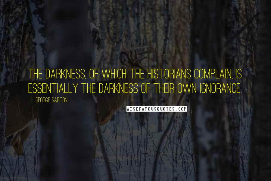 George Sarton quotes: The darkness, of which the historians complain, is essentially the darkness of their own ignorance.