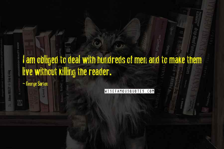 George Sarton quotes: I am obliged to deal with hundreds of men and to make them live without killing the reader.