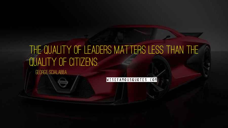 George Scialabba quotes: The quality of leaders matters less than the quality of citizens.