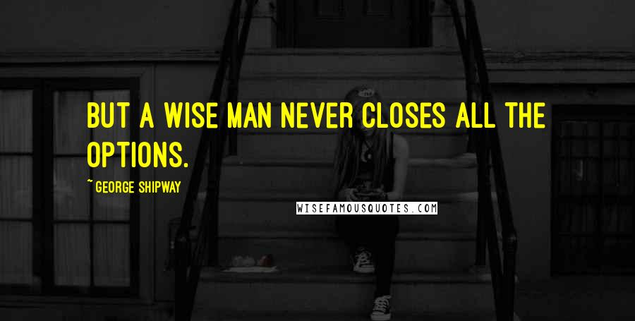 George Shipway quotes: but a wise man never closes all the options.