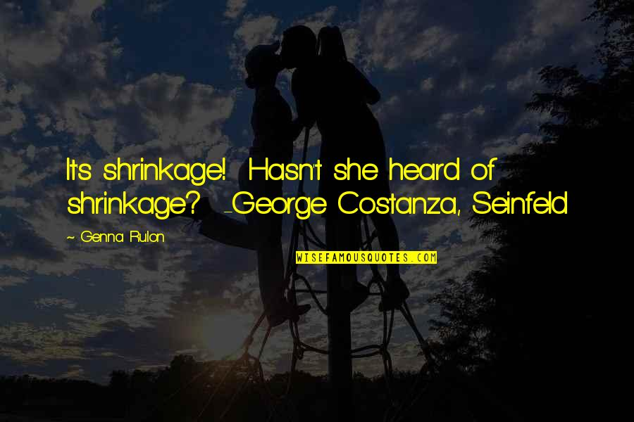 George Shrinkage Quotes By Genna Rulon: It's shrinkage! Hasn't she heard of shrinkage? -George