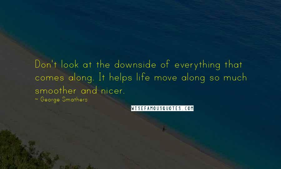 George Smathers quotes: Don't look at the downside of everything that comes along. It helps life move along so much smoother and nicer.